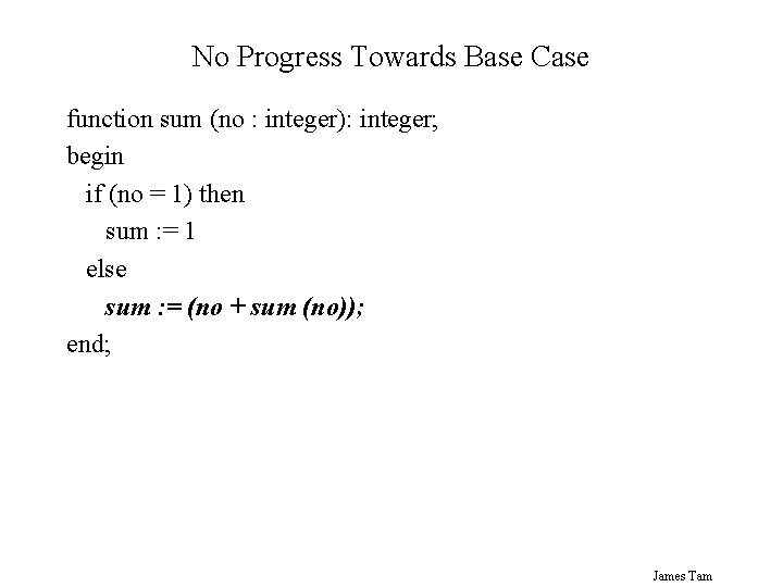 No Progress Towards Base Case function sum (no : integer): integer; begin if (no