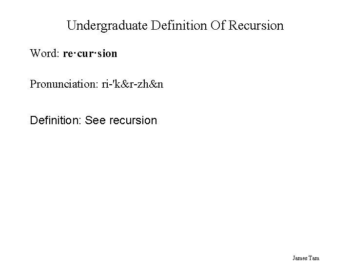 Undergraduate Definition Of Recursion Word: re·cur·sion Pronunciation: ri-'k&r-zh&n Definition: See recursion James Tam