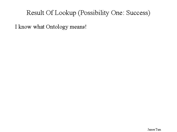 Result Of Lookup (Possibility One: Success) I know what Ontology means! James Tam