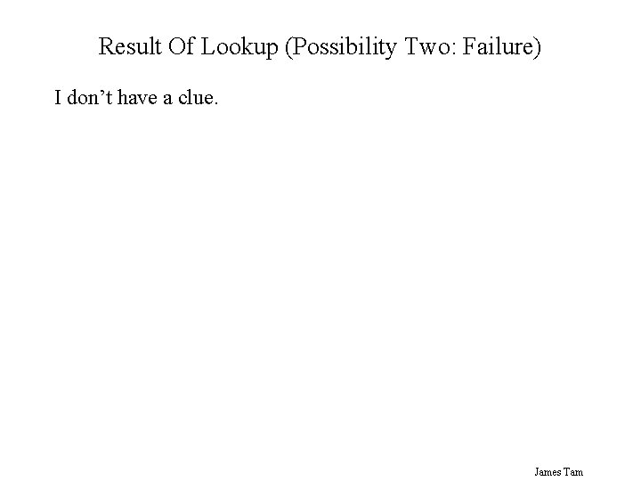 Result Of Lookup (Possibility Two: Failure) I don't have a clue. James Tam