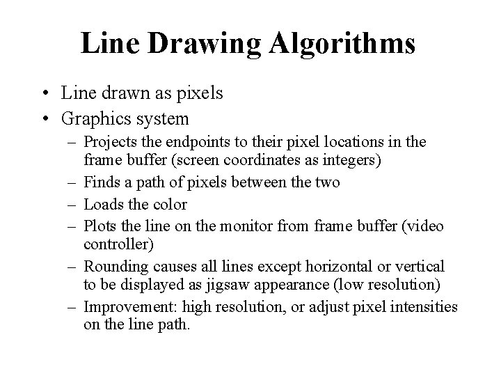 Line Drawing Algorithms • Line drawn as pixels • Graphics system – Projects the
