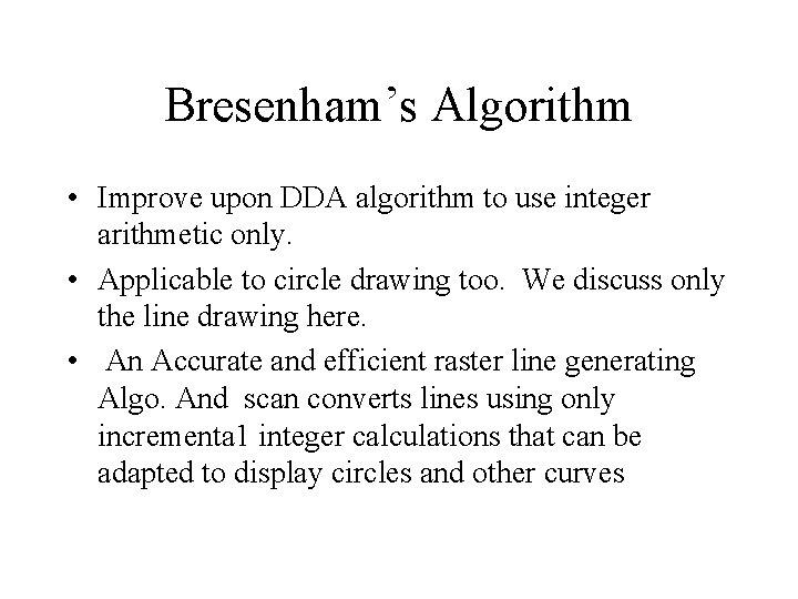 Bresenham's Algorithm • Improve upon DDA algorithm to use integer arithmetic only. • Applicable