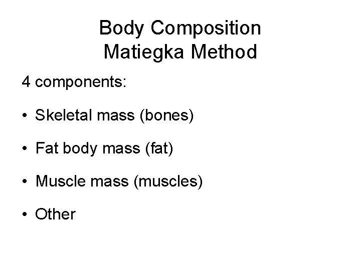 Body Composition Matiegka Method 4 components: • Skeletal mass (bones) • Fat body mass