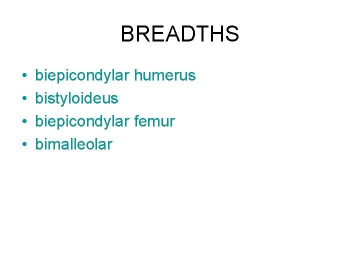 BREADTHS • • biepicondylar humerus bistyloideus biepicondylar femur bimalleolar