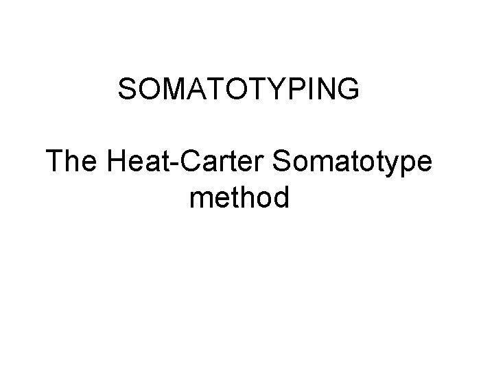 SOMATOTYPING The Heat-Carter Somatotype method