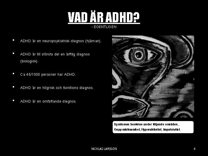 VAD ÄR ADHD? - EGENTLIGEN • ADHD är en neuropsykiatrisk diagnos (hjärnan). • ADHD