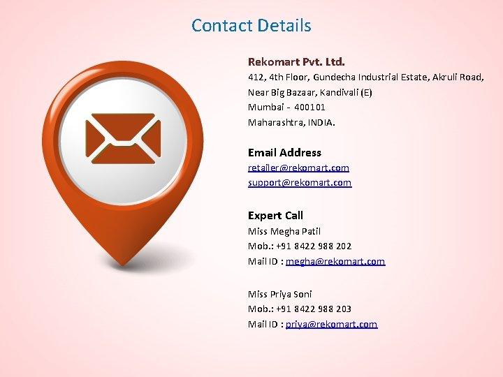 Contact Details Rekomart Pvt. Ltd. 412, 4 th Floor, Gundecha Industrial Estate, Akruli Road,