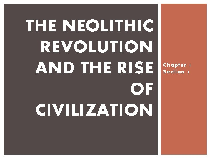 THE NEOLITHIC REVOLUTION AND THE RISE OF CIVILIZATION Chapter 1 Section 2