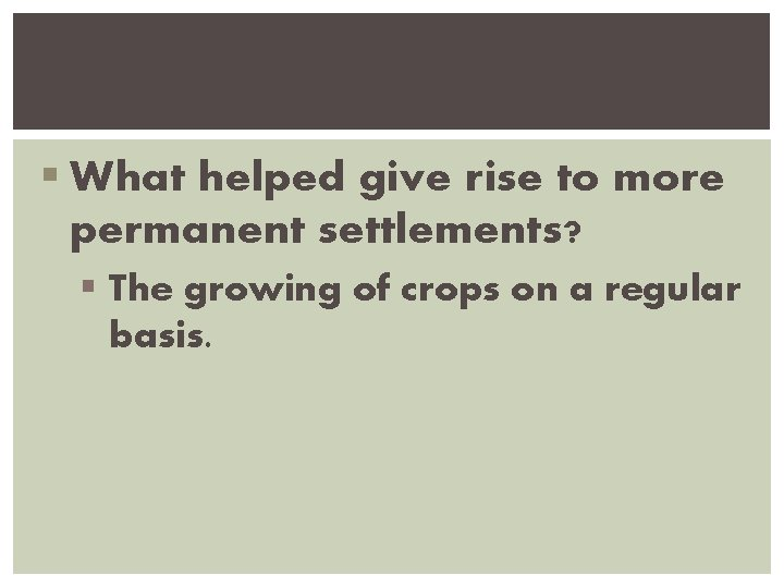 § What helped give rise to more permanent settlements? § The growing of crops