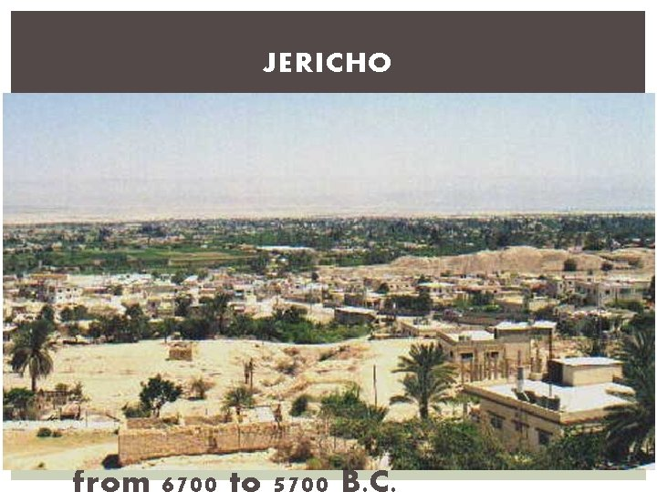 JERICHO § Jericho, in Palestine near the Dead Sea, was in existence by 8000