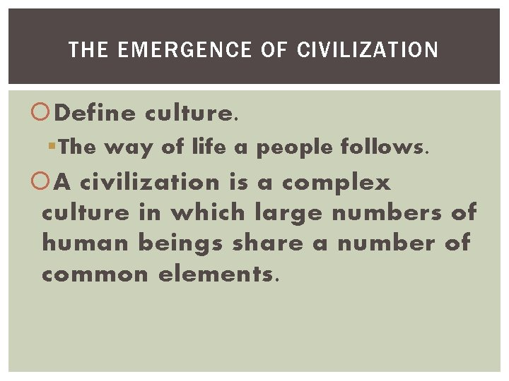 THE EMERGENCE OF CIVILIZATION Define culture. § The way of life a people follows.