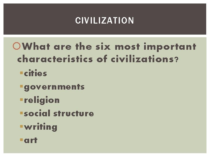 CIVILIZATION What are the six most important characteristics of civilizations? § cities § governments
