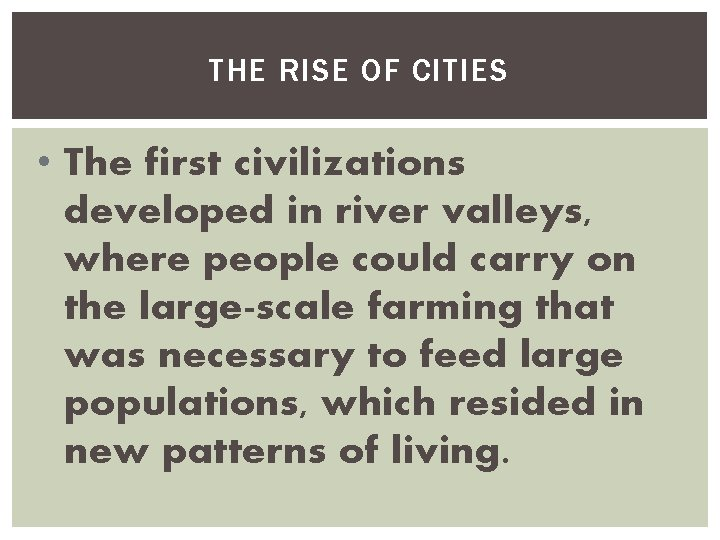 THE RISE OF CITIES • The first civilizations developed in river valleys, where people