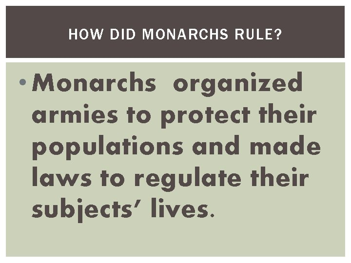 HOW DID MONARCHS RULE? • Monarchs organized armies to protect their populations and made