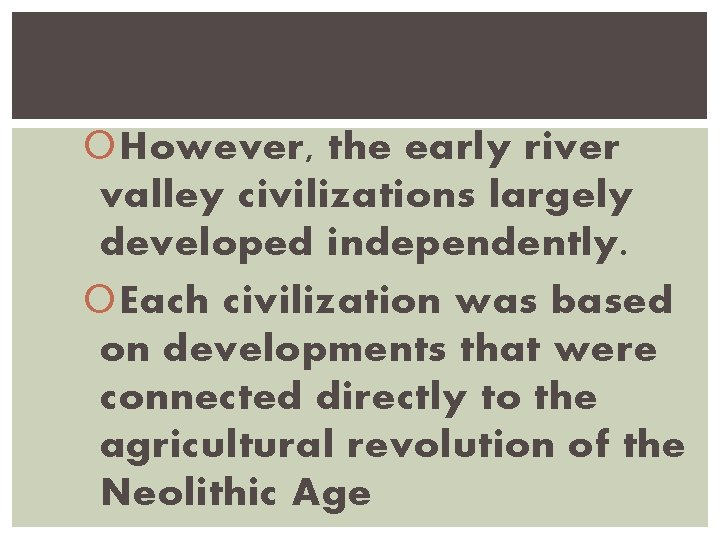 However, the early river valley civilizations largely developed independently. Each civilization was based