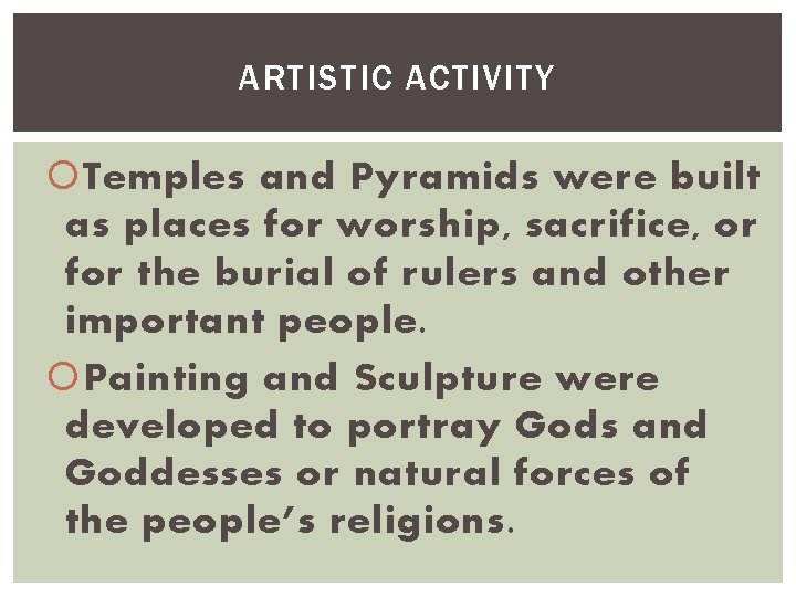 ARTISTIC ACTIVITY Temples and Pyramids were built as places for worship, sacrifice, or for