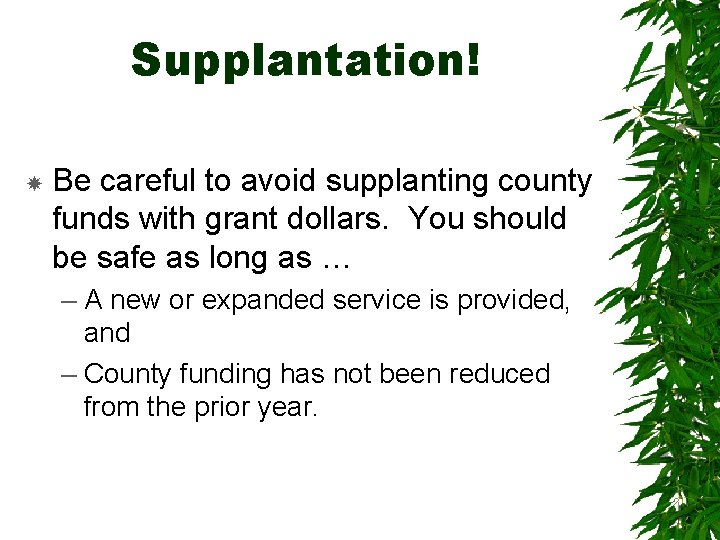 Supplantation! Be careful to avoid supplanting county funds with grant dollars. You should be