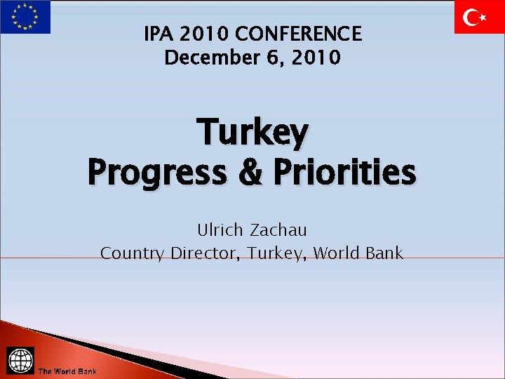 IPA 2010 CONFERENCE December 6, 2010 Turkey Progress & Priorities Ulrich Zachau Country Director,