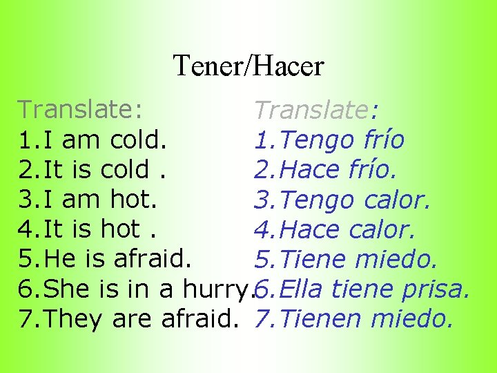 Tener/Hacer Translate: 1. I am cold. 1. Tengo frío 2. It is cold. 2.
