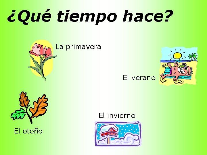 ¿Qué tiempo hace? La primavera El verano El invierno El otoño