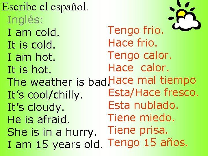 Escribe el español. Inglés: Tengo frio. I am cold. Hace frio. It is cold.