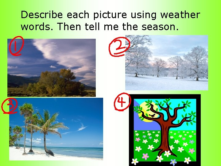 Describe each picture using weather words. Then tell me the season.