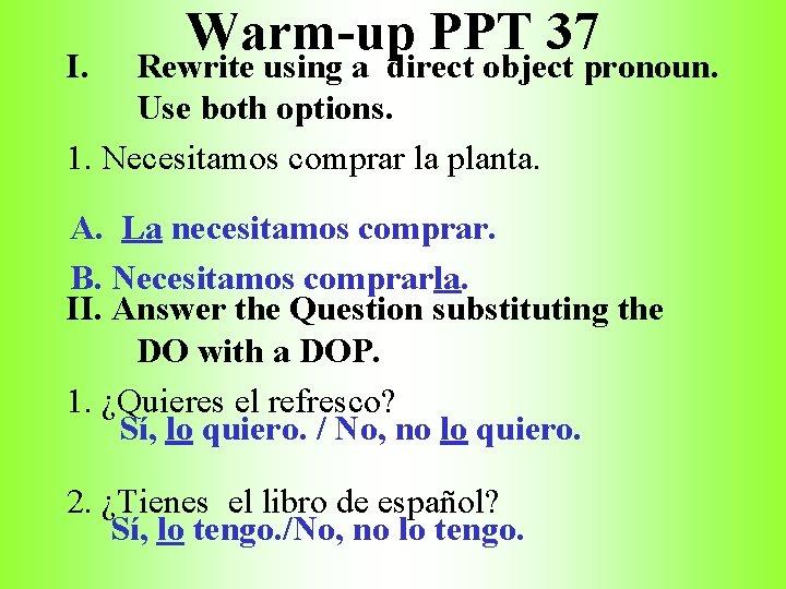 I. Warm-up PPT 37 Rewrite using a direct object pronoun. Use both options. 1.