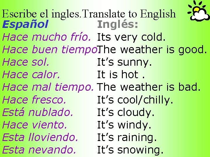 Escribe el ingles. Translate to English Español Inglés: Hace mucho frío. Its very cold.