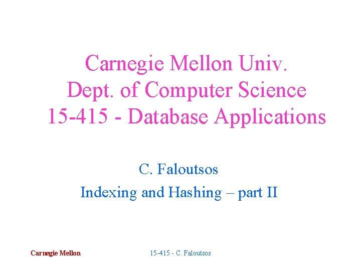 Carnegie Mellon Univ. Dept. of Computer Science 15 -415 - Database Applications C. Faloutsos