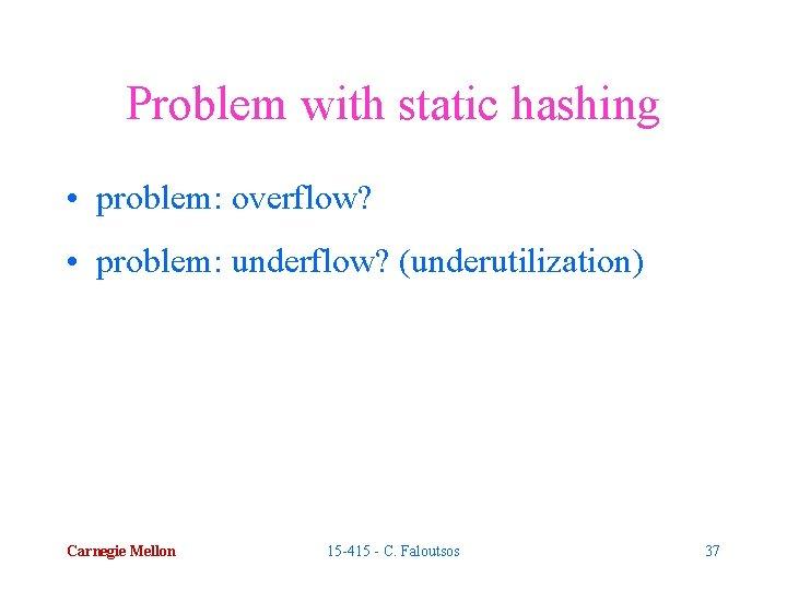 Problem with static hashing • problem: overflow? • problem: underflow? (underutilization) Carnegie Mellon 15