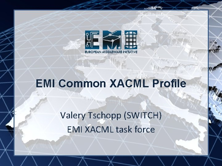 EMI INFSO-RI-261611 EMI Common XACML Profile Valery Tschopp (SWITCH) EMI XACML task force