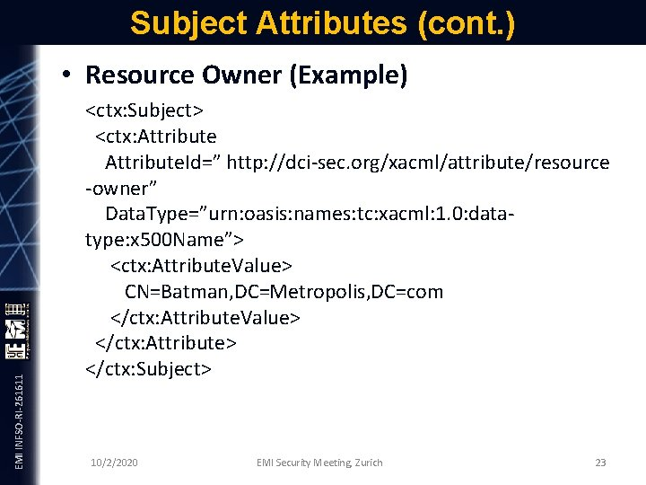 Subject Attributes (cont. ) EMI INFSO-RI-261611 • Resource Owner (Example) <ctx: Subject> <ctx: Attribute.