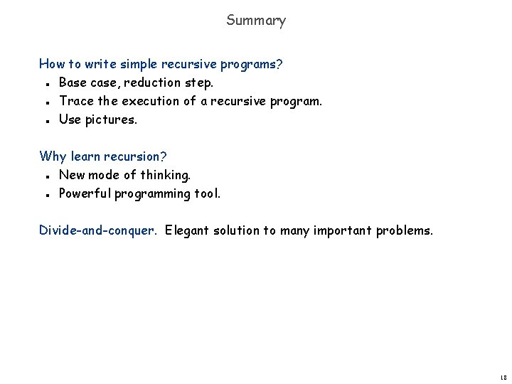 Summary How to write simple recursive programs? Base case, reduction step. Trace the execution