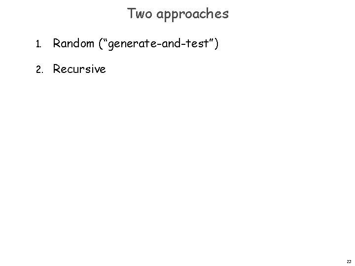 """Two approaches 1. Random (""""generate-and-test"""") 2. Recursive 23"""