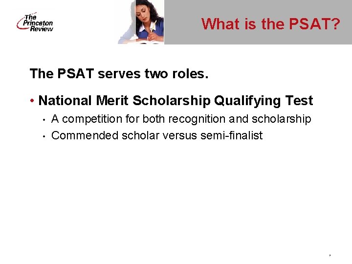 What is the PSAT? The PSAT serves two roles. • National Merit Scholarship Qualifying