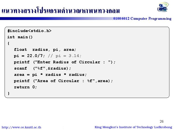 แนวทางสรางโปรแกรมคำนวณหาพนทวงกลม (4) 01006012 Computer Programming #include<stdio. h> int main() { float radius, pi, area;
