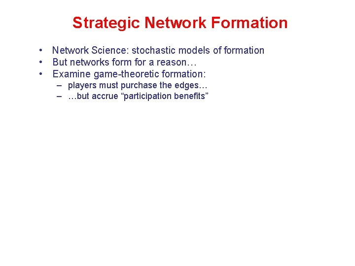 Strategic Network Formation • Network Science: stochastic models of formation • But networks form
