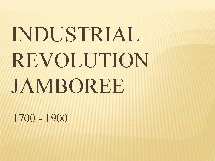 INDUSTRIAL REVOLUTION JAMBOREE 1700 - 1900