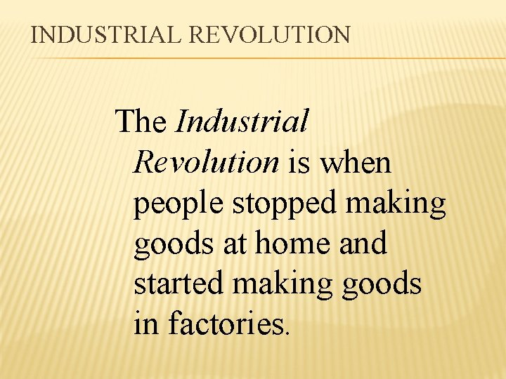 INDUSTRIAL REVOLUTION The Industrial Revolution is when people stopped making goods at home and