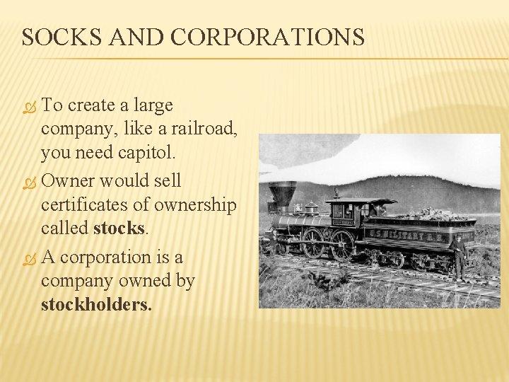 SOCKS AND CORPORATIONS To create a large company, like a railroad, you need capitol.