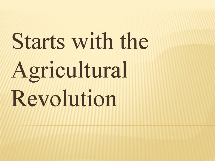 Starts with the Agricultural Revolution