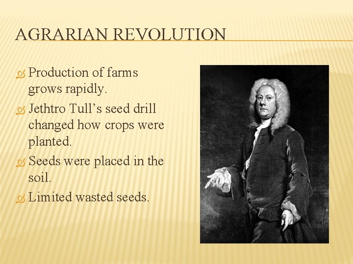 AGRARIAN REVOLUTION Production of farms grows rapidly. Jethtro Tull's seed drill changed how crops