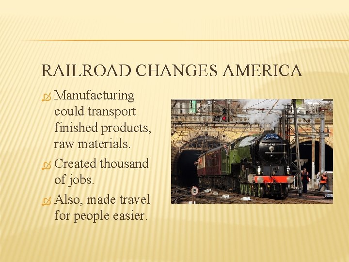 RAILROAD CHANGES AMERICA Manufacturing could transport finished products, raw materials. Created thousand of jobs.