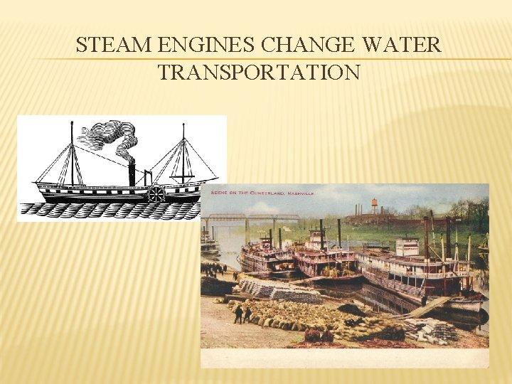 STEAM ENGINES CHANGE WATER TRANSPORTATION