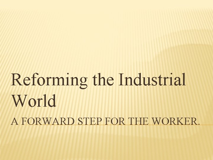 Reforming the Industrial World A FORWARD STEP FOR THE WORKER.