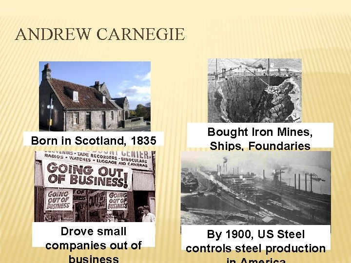 ANDREW CARNEGIE Born in Scotland, 1835 Drove small companies out of Bought Iron Mines,