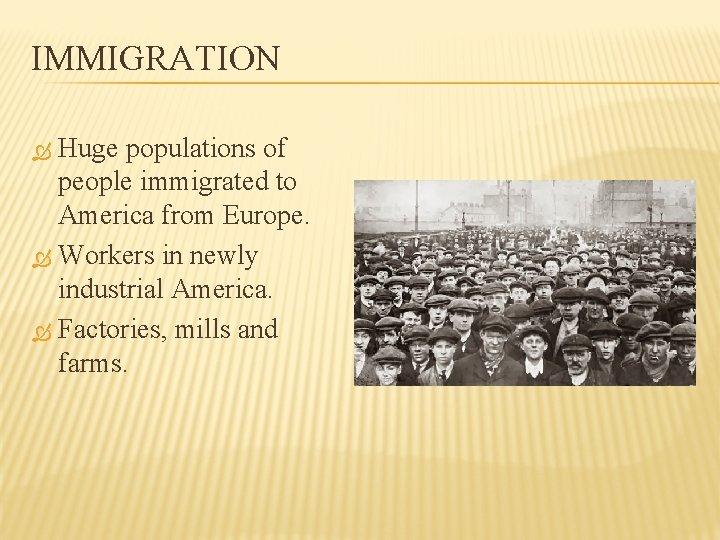 IMMIGRATION Huge populations of people immigrated to America from Europe. Workers in newly industrial