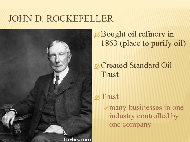 JOHN D. ROCKEFELLER Bought oil refinery in 1863 (place to purify oil) Created Trust
