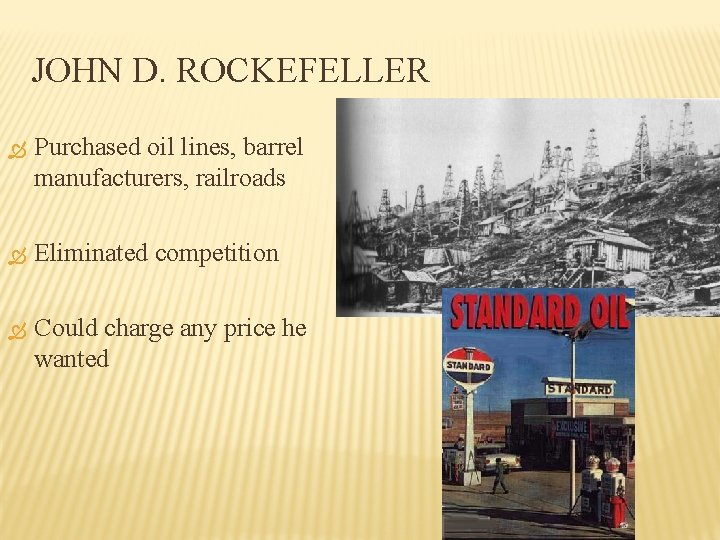JOHN D. ROCKEFELLER Purchased oil lines, barrel manufacturers, railroads Eliminated competition Could charge any