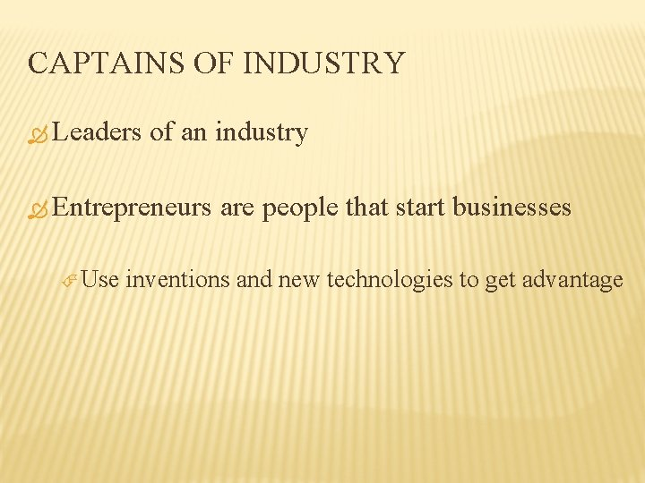 CAPTAINS OF INDUSTRY Leaders of an industry Entrepreneurs Use are people that start businesses